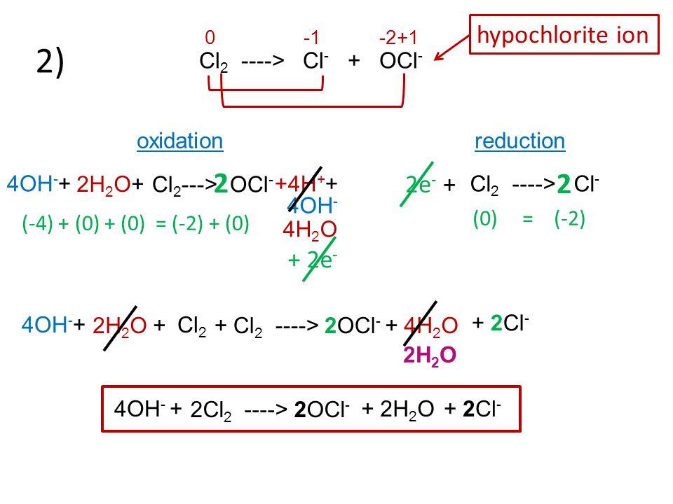 2) 0 -1 -2+1 2 2 hypochlorite ion 2e- + + 2e- Cl2 ----> Cl- + OCl-