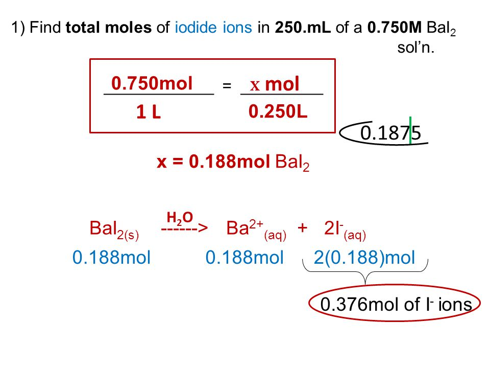 1) Find total moles of iodide ions in 250.mL of a 0.750M BaI2 sol'n.