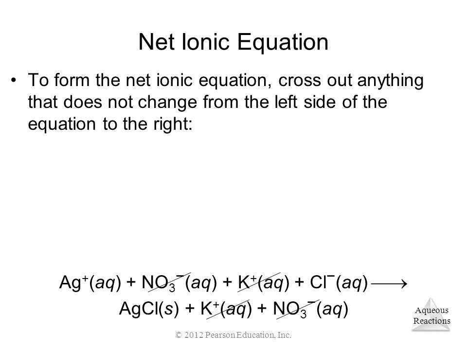 Net Ionic Equation To form the net ionic equation, cross out anything that does not change from the left side of the equation to the right: