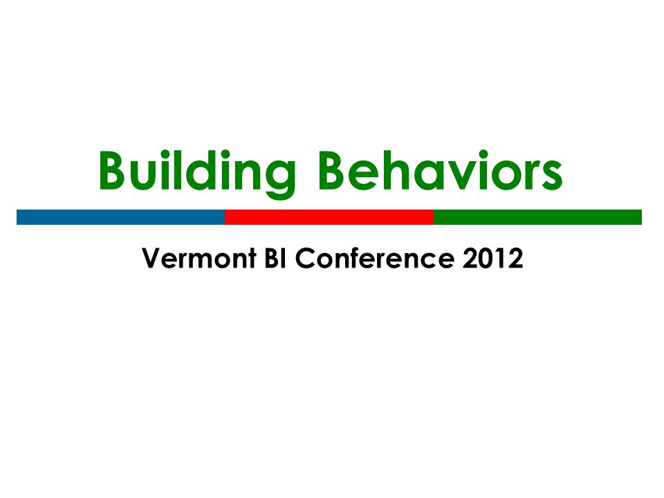 Building Behaviors Vermont BI Conference 2012