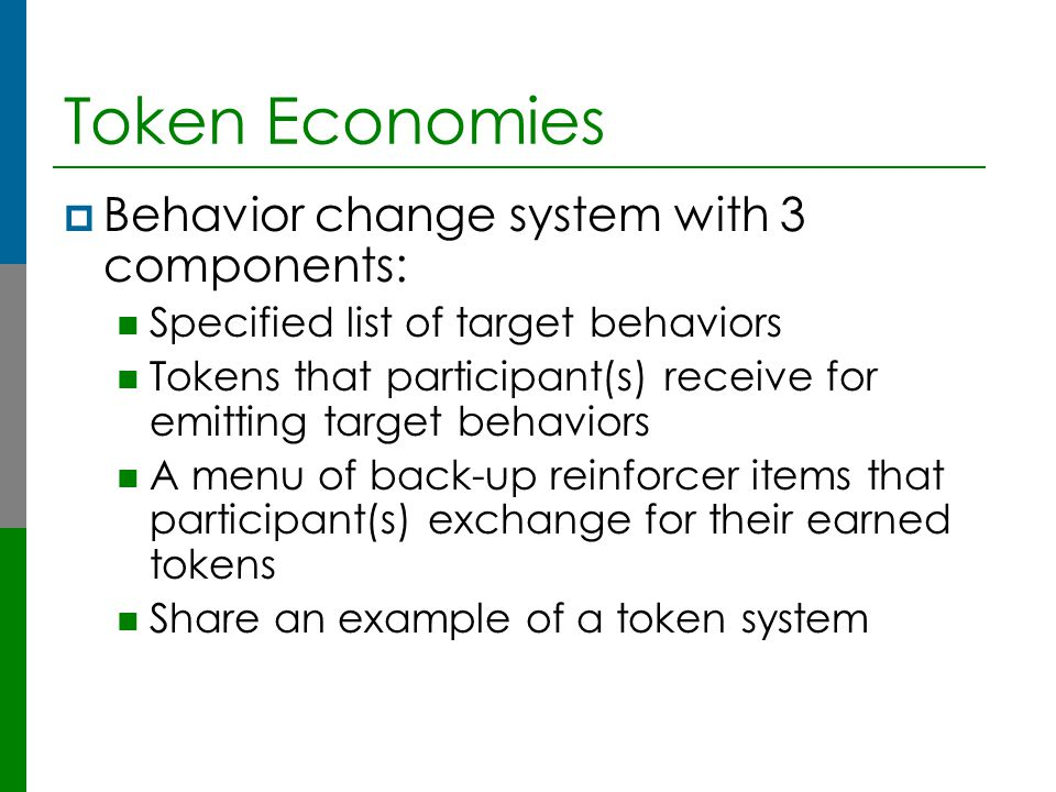 Token Economies Behavior change system with 3 components: