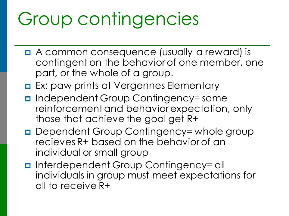 Group contingencies A common consequence (usually a reward) is contingent on the behavior of one member, one part, or the whole of a group.