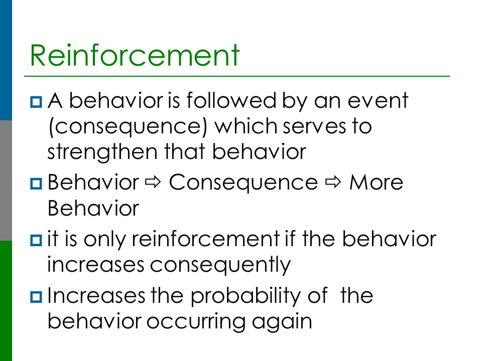 Reinforcement A behavior is followed by an event (consequence) which serves to strengthen that behavior.
