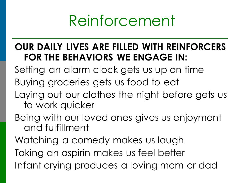 Reinforcement OUR DAILY LIVES ARE FILLED WITH REINFORCERS FOR THE BEHAVIORS WE ENGAGE IN: Setting an alarm clock gets us up on time.