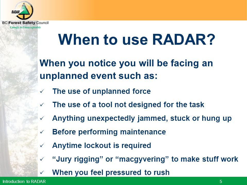 When to use RADAR When you notice you will be facing an unplanned event such as: The use of unplanned force.
