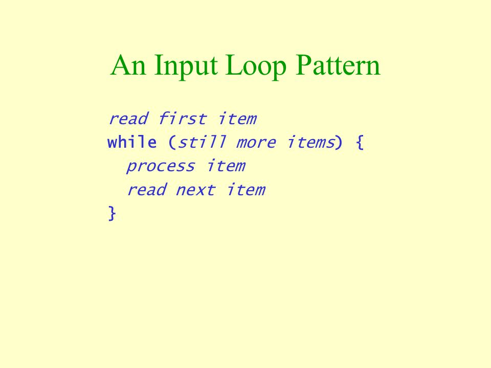 An Input Loop Pattern read first item while (still more items) {
