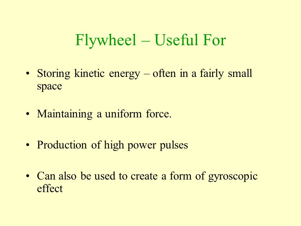 Flywheel – Useful For Storing kinetic energy – often in a fairly small space. Maintaining a uniform force.