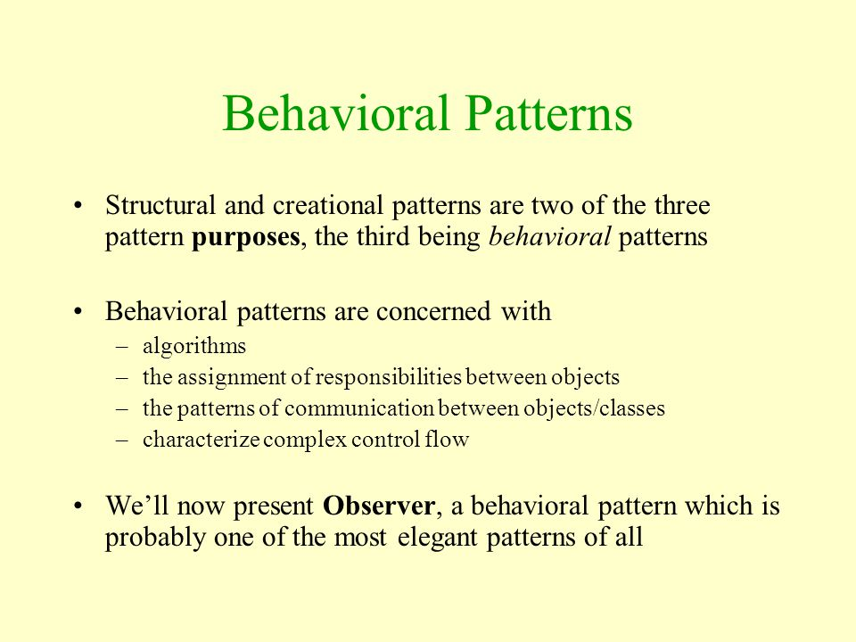 Behavioral Patterns Structural and creational patterns are two of the three pattern purposes, the third being behavioral patterns.