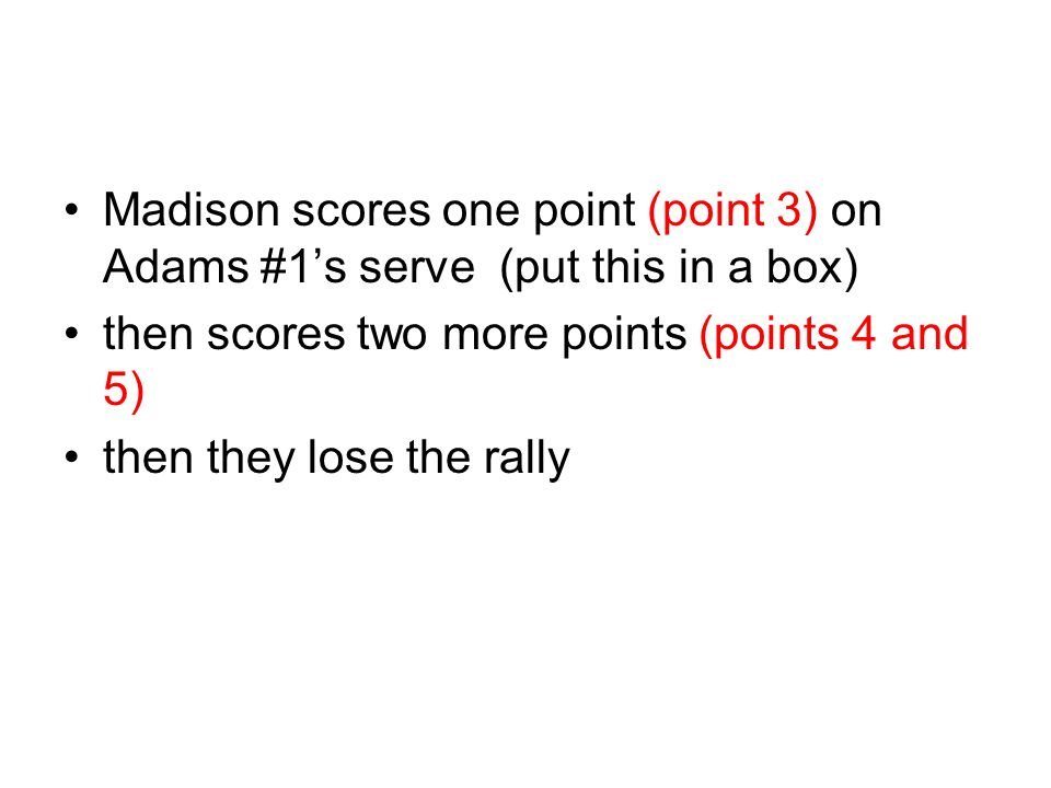 Madison scores one point (point 3) on Adams #1's serve (put this in a box)