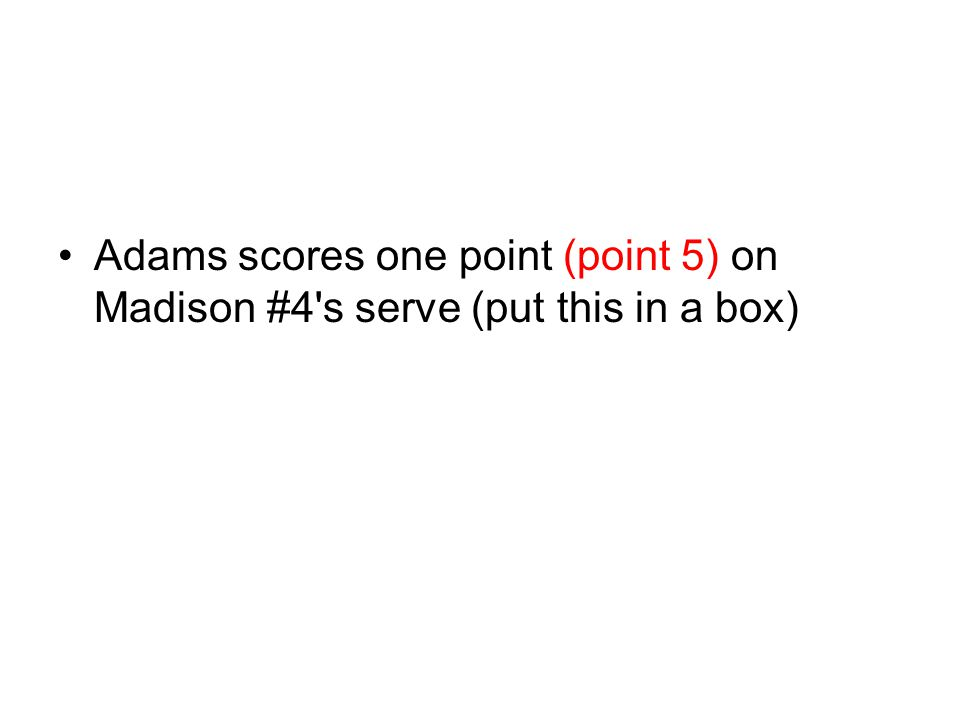 Adams scores one point (point 5) on Madison #4 s serve (put this in a box)