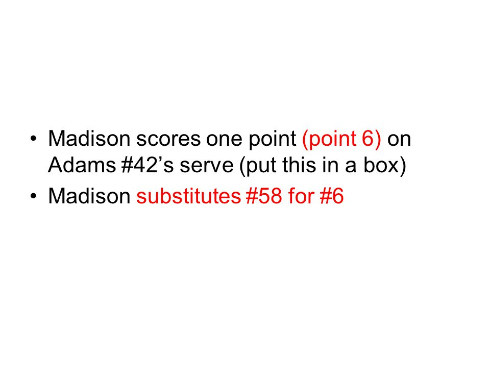 Madison scores one point (point 6) on Adams #42's serve (put this in a box)