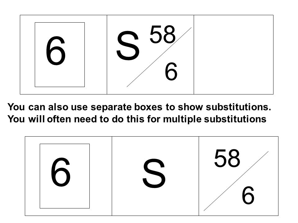6 58. S. You can also use separate boxes to show substitutions. You will often need to do this for multiple substitutions.