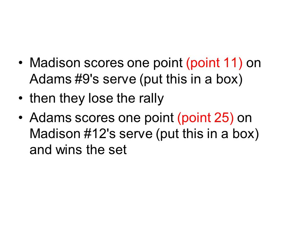 Madison scores one point (point 11) on Adams #9 s serve (put this in a box)
