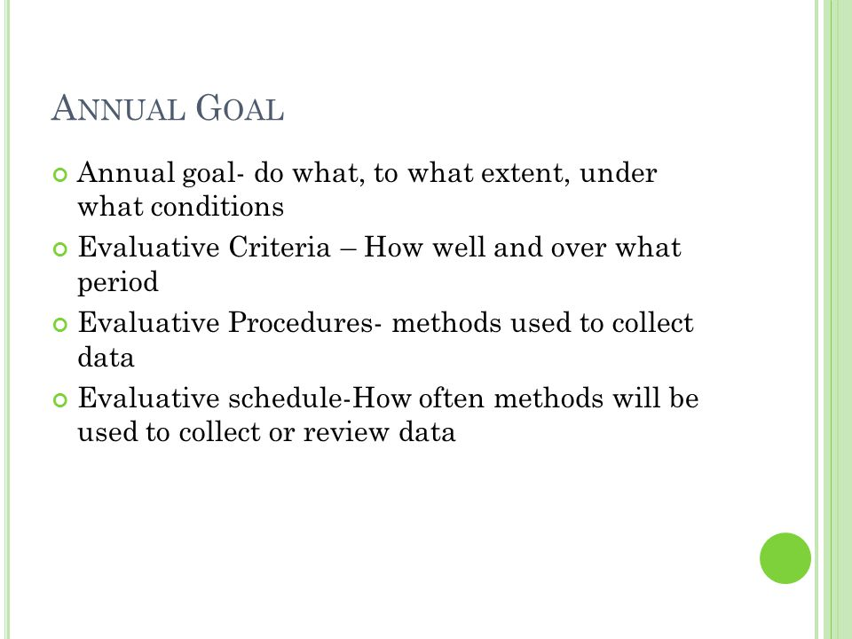 Annual Goal Annual goal- do what, to what extent, under what conditions. Evaluative Criteria – How well and over what period.