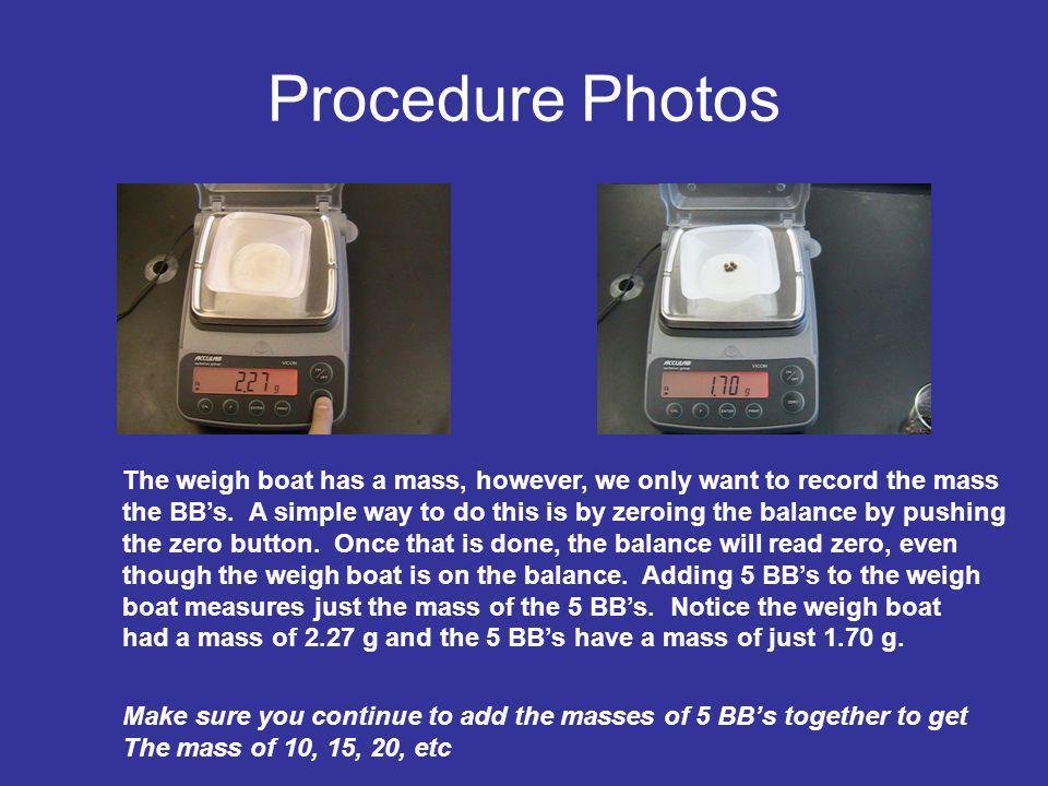 Procedure Photos The weigh boat has a mass, however, we only want to record the mass.