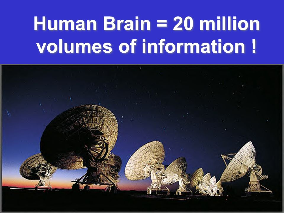 Human Brain = 20 million volumes of information !