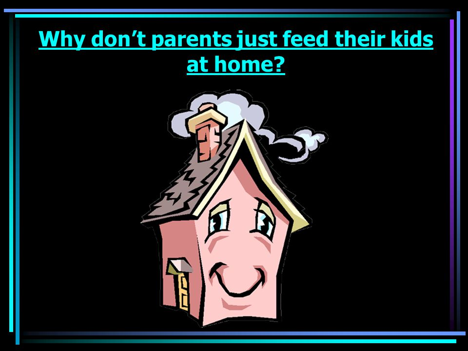 Why don't parents just feed their kids at home