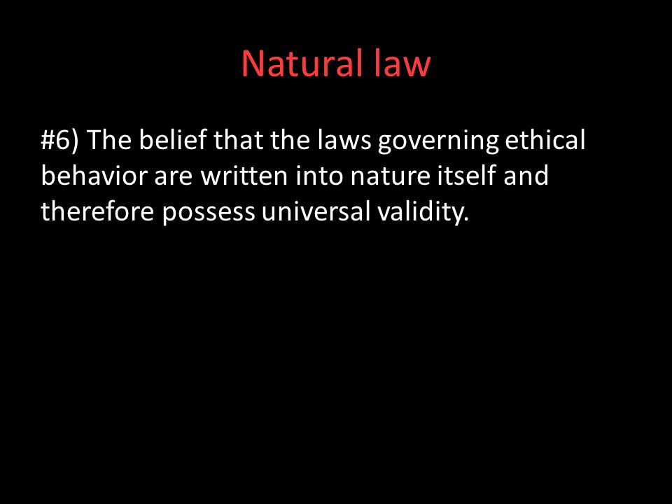 Natural law #6) The belief that the laws governing ethical behavior are written into nature itself and therefore possess universal validity.