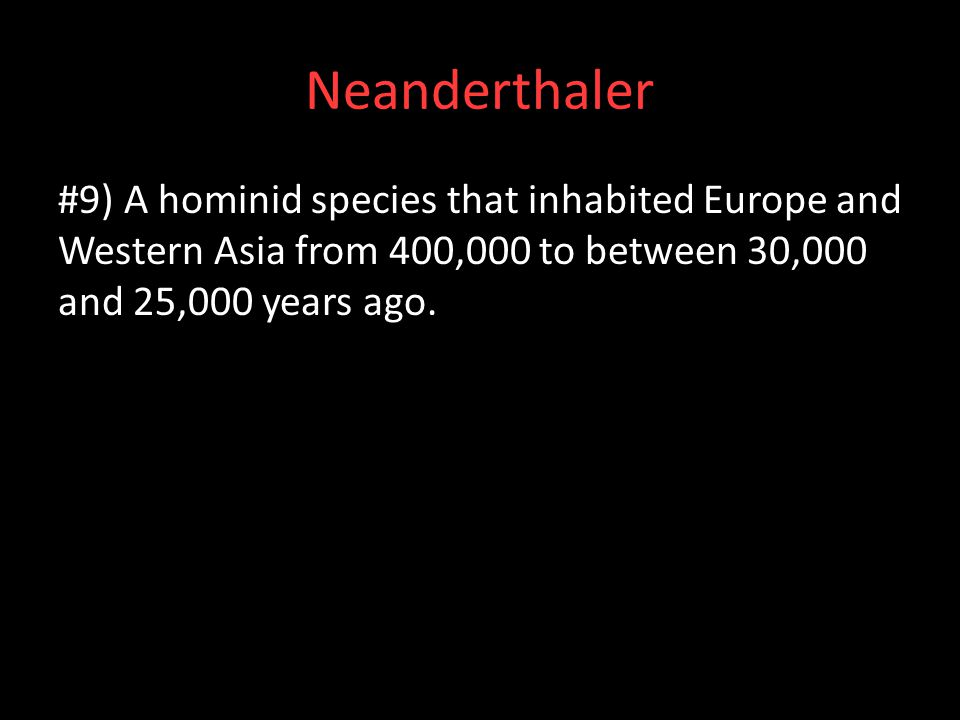 Neanderthaler #9) A hominid species that inhabited Europe and Western Asia from 400,000 to between 30,000 and 25,000 years ago.