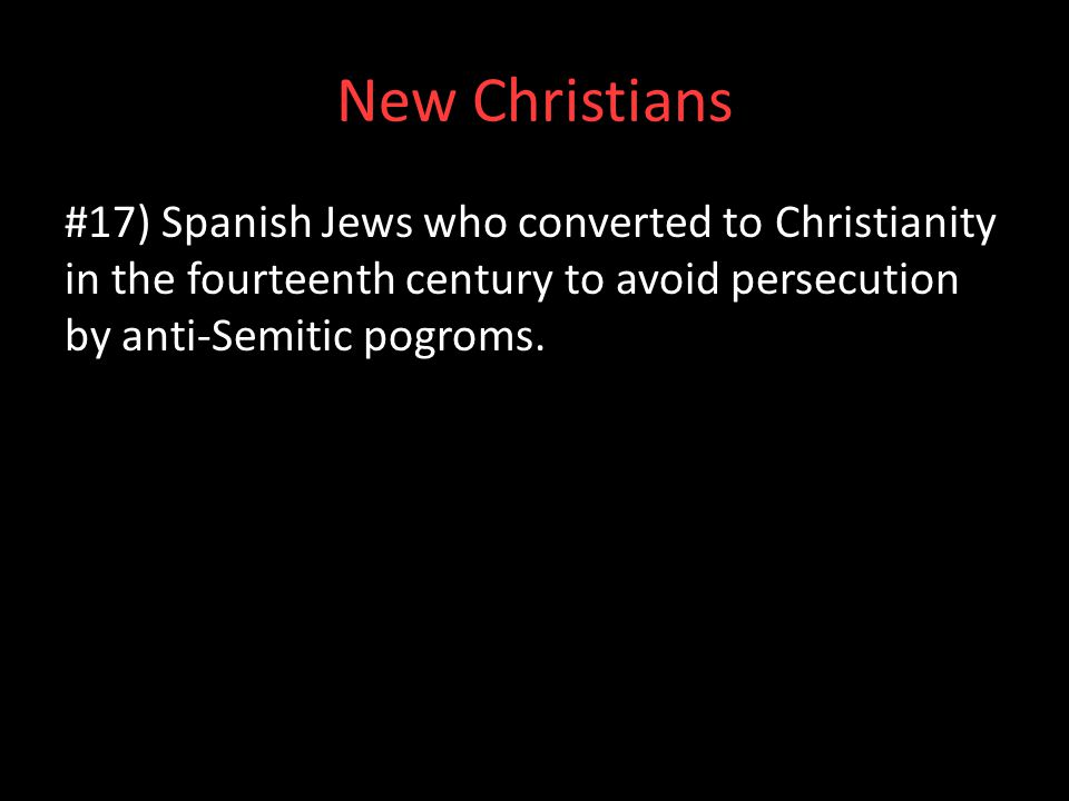 New Christians #17) Spanish Jews who converted to Christianity in the fourteenth century to avoid persecution by anti-Semitic pogroms.