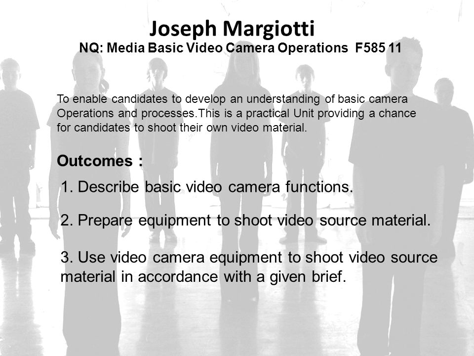 Joseph Margiotti Outcomes : 1. Describe basic video camera functions.