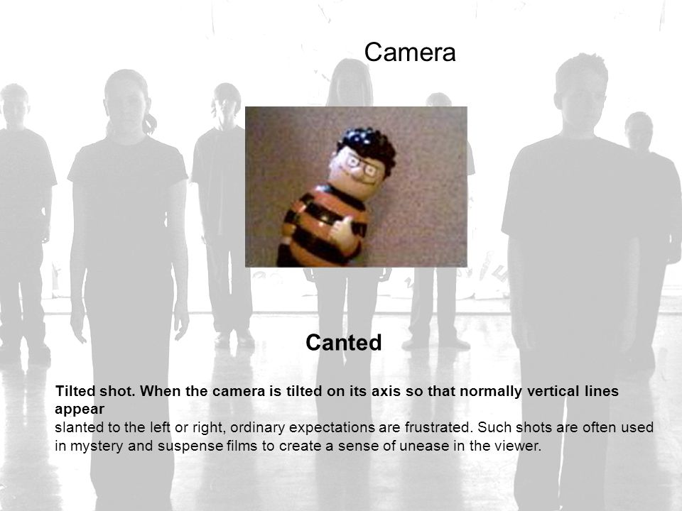 Camera Canted. Tilted shot. When the camera is tilted on its axis so that normally vertical lines appear.