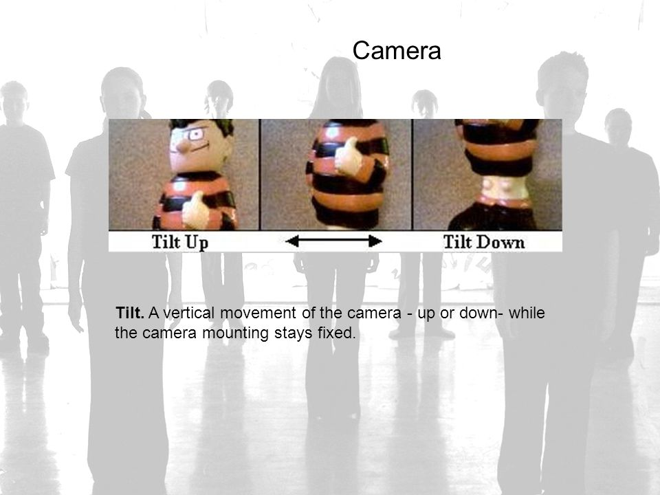 Camera Tilt. A vertical movement of the camera - up or down- while the camera mounting stays fixed.