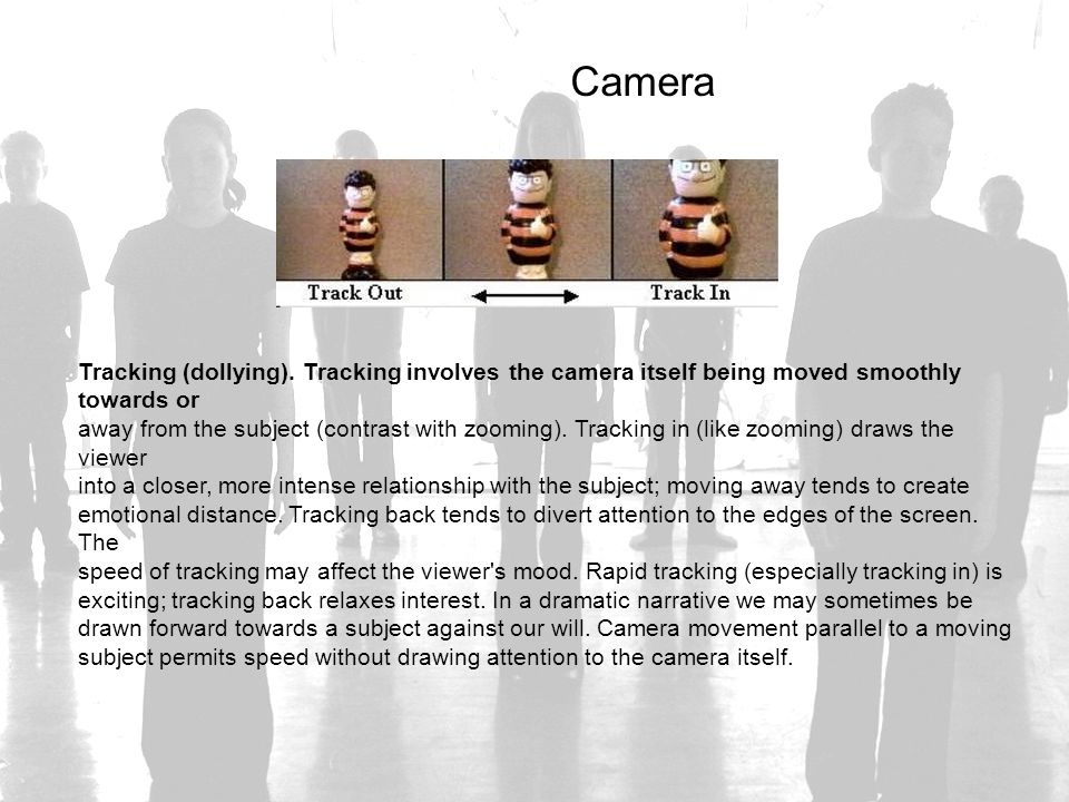 Camera Tracking (dollying). Tracking involves the camera itself being moved smoothly towards or.