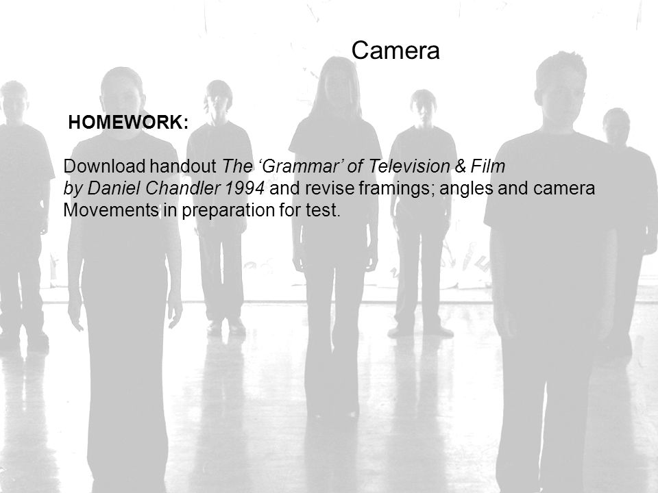 Camera HOMEWORK: Download handout The 'Grammar' of Television & Film