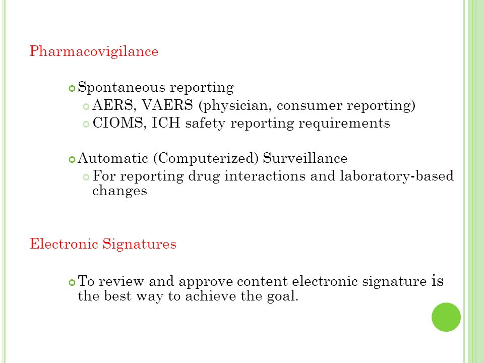 Pharmacovigilance Spontaneous reporting. AERS, VAERS (physician, consumer reporting) CIOMS, ICH safety reporting requirements.