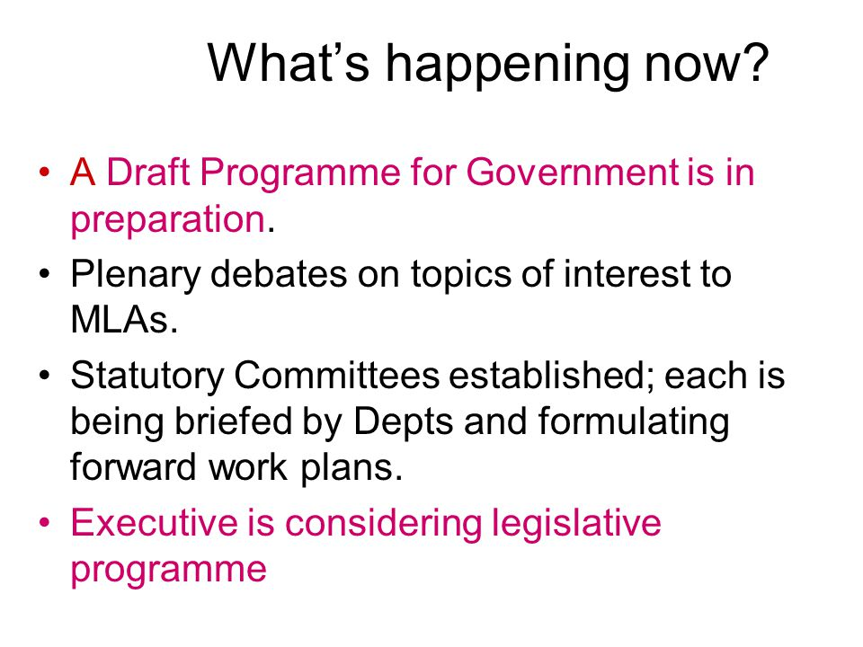 What's happening now A Draft Programme for Government is in preparation. Plenary debates on topics of interest to MLAs.
