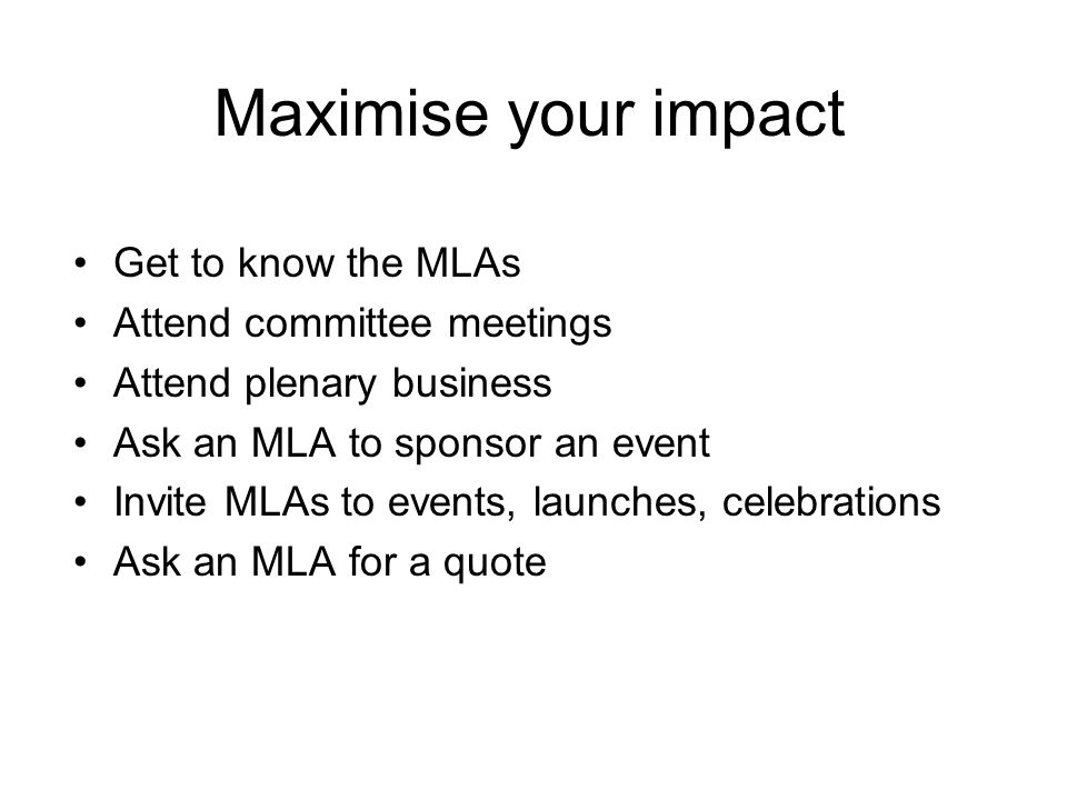 Maximise your impact Get to know the MLAs Attend committee meetings