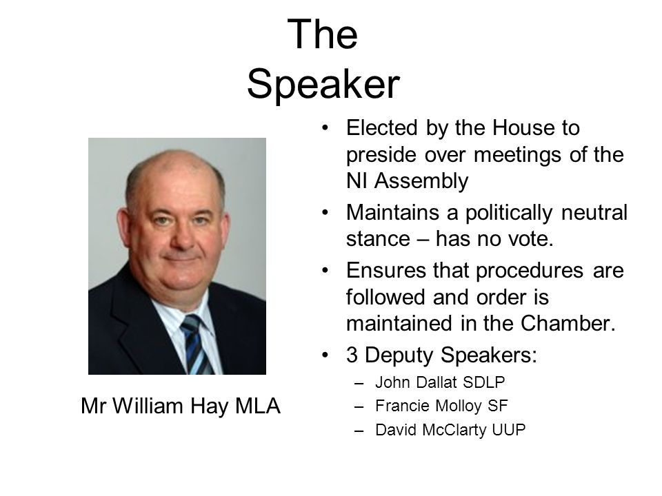 The Speaker Elected by the House to preside over meetings of the NI Assembly. Maintains a politically neutral stance – has no vote.