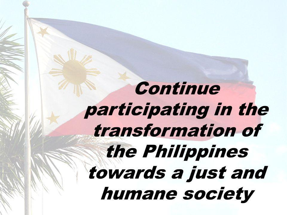 Continue participating in the transformation of the Philippines towards a just and humane society