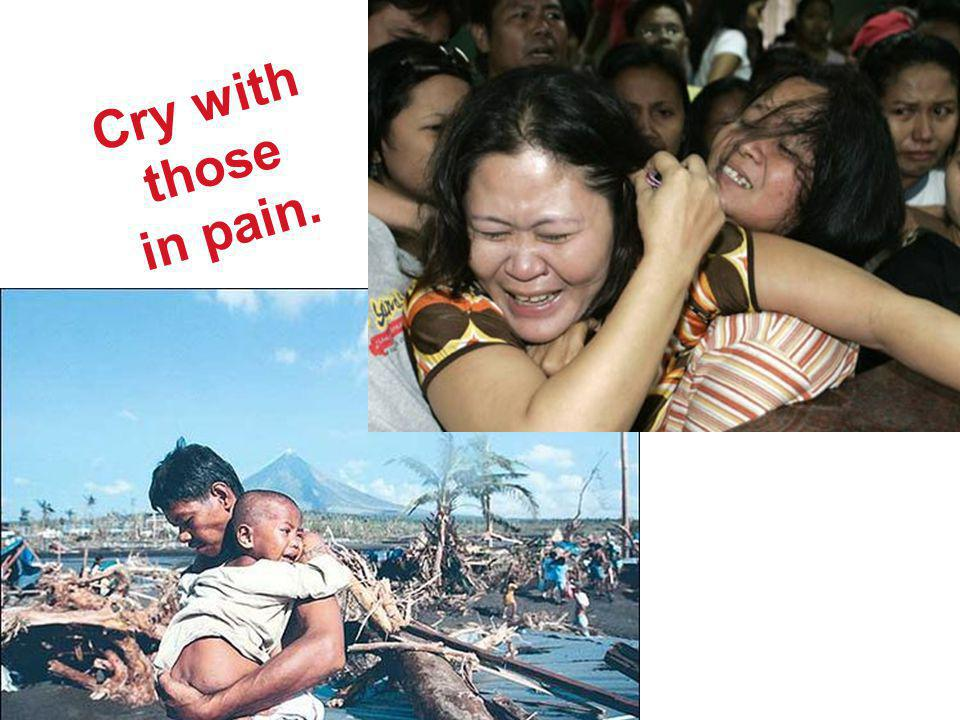 Cry with those in pain.