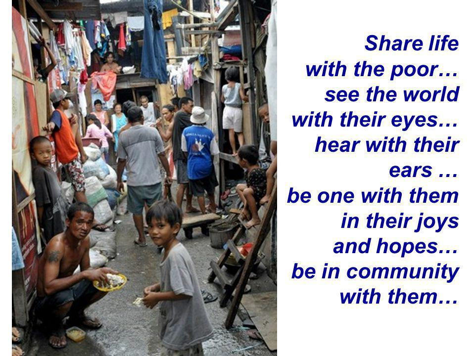 Share life with the poor… see the world with their eyes… hear with their ears … be one with them in their joys and hopes… be in community with them…