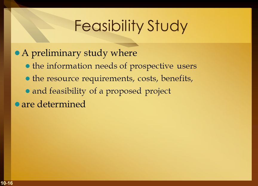 Feasibility Study A preliminary study where are determined