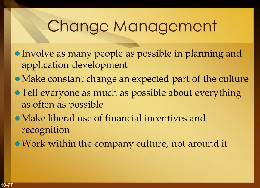Change ManagementInvolve as many people as possible in planning and application development. Make constant change an expected part of the culture.