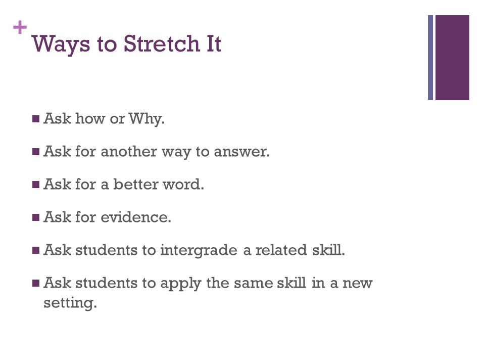 Ways to Stretch It Ask how or Why. Ask for another way to answer.