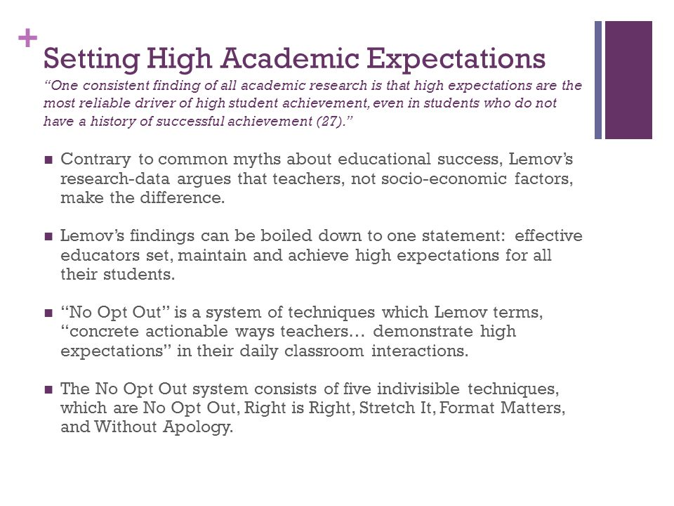 Setting High Academic Expectations One consistent finding of all academic research is that high expectations are the most reliable driver of high student achievement, even in students who do not have a history of successful achievement (27).