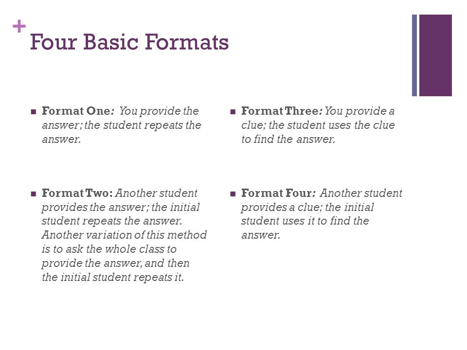 Four Basic Formats Format One: You provide the answer; the student repeats the answer.