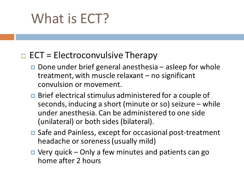What is ECT ECT = Electroconvulsive Therapy