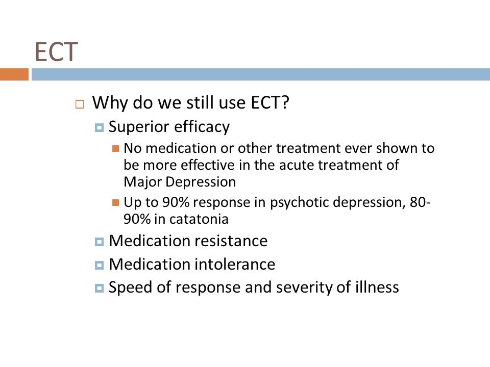 ECT Why do we still use ECT Superior efficacy Medication resistance