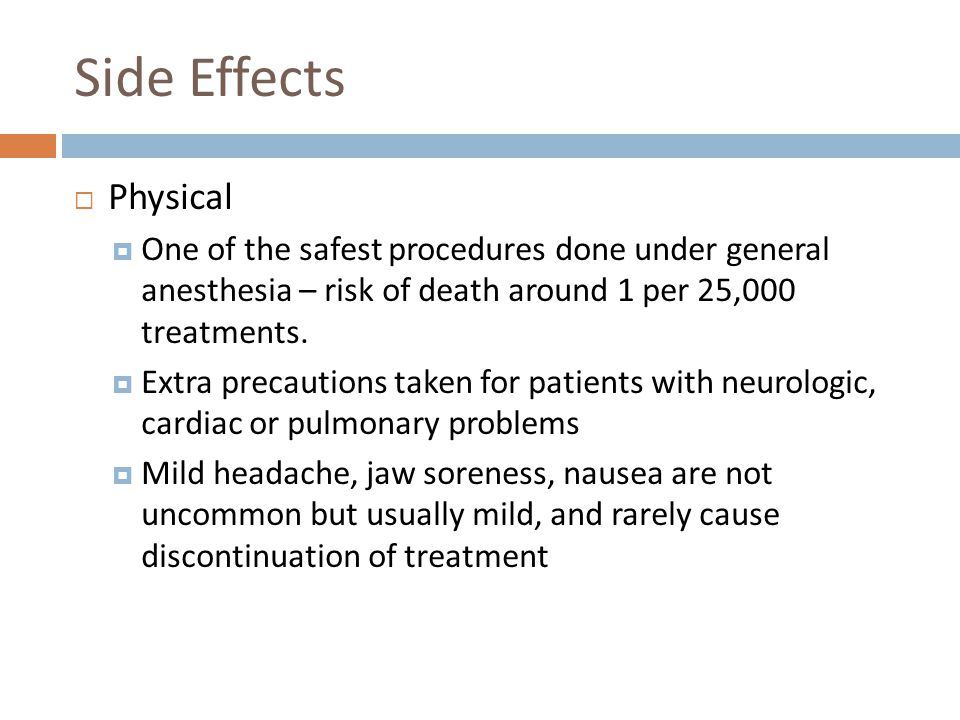Side Effects Physical. One of the safest procedures done under general anesthesia – risk of death around 1 per 25,000 treatments.