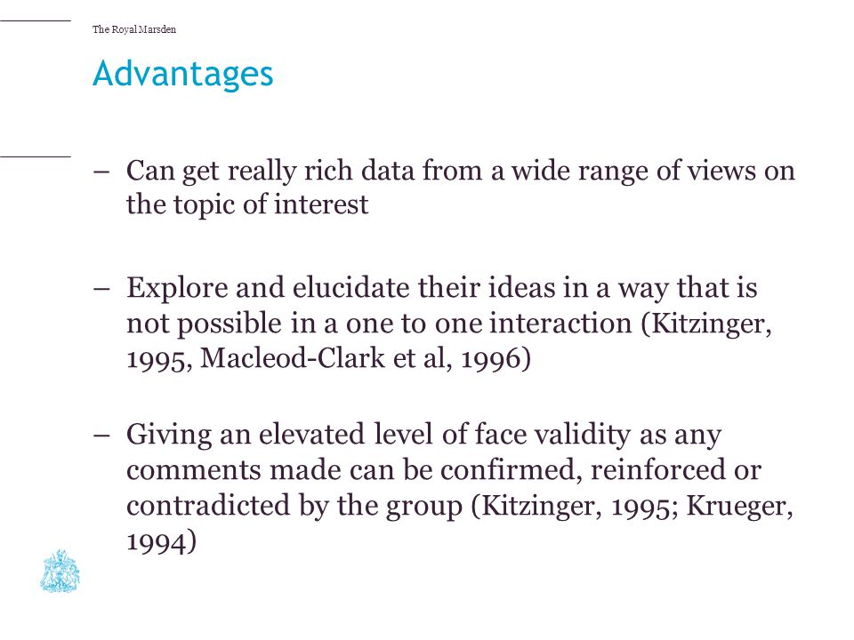 Advantages Can get really rich data from a wide range of views on the topic of interest.