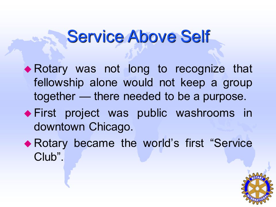 Service Above Self Rotary was not long to recognize that fellowship alone would not keep a group together — there needed to be a purpose.