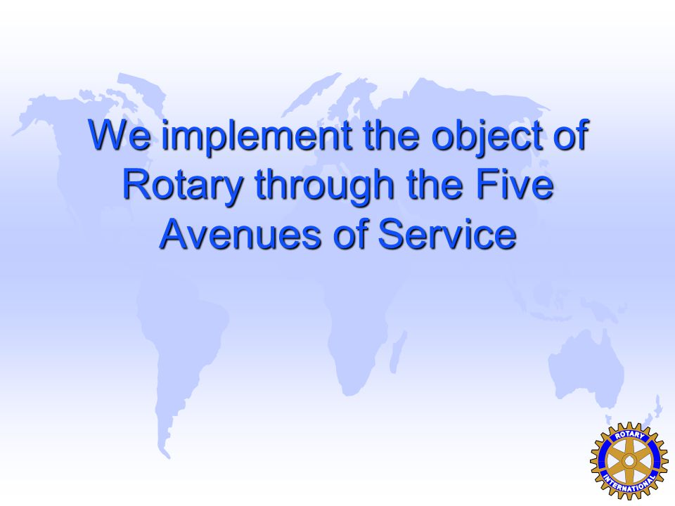 We implement the object of Rotary through the Five Avenues of Service