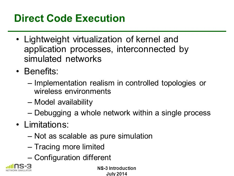 Direct Code Execution Lightweight virtualization of kernel and application processes, interconnected by simulated networks.