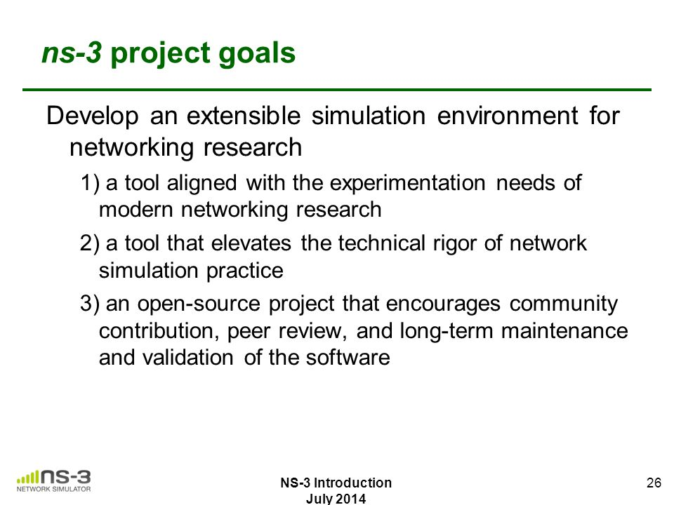 ns-3 project goals Develop an extensible simulation environment for networking research.