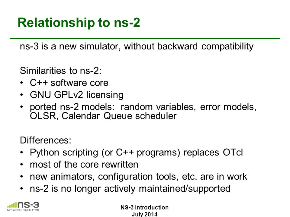 Relationship to ns-2 ns-3 is a new simulator, without backward compatibility. Similarities to ns-2:
